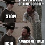 Rick and Carl Long Meme | I MADE A BELT OUT OF WATCHES CORREL! DAD NO... IT WAS A WAIST OF TIME CORREL!! STOP! A WAIST OF TIME!! UGH! A WAIST OF TIME CORREL!!! STOP I | image tagged in memes,rick and carl long | made w/ Imgflip meme maker