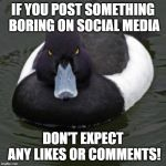 Angry Advice Mallard | IF YOU POST SOMETHING BORING ON SOCIAL MEDIA DON'T EXPECT ANY LIKES OR COMMENTS! | image tagged in angry advice mallard | made w/ Imgflip meme maker