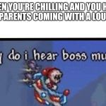 Why do I hear boss music | WHEN YOU'RE CHILLING AND YOU HEAR YOUR PARENTS COMING WITH A LOUD STEP | image tagged in why do i hear boss music | made w/ Imgflip meme maker