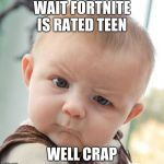Skeptical Baby Meme | WAIT FORTNITE IS RATED TEEN WELL CRAP | image tagged in memes,skeptical baby | made w/ Imgflip meme maker
