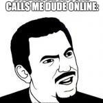 Seriously Face Meme | WHENEVER ANYONE CALLS ME DUDE ONLINE: ARE YOU ASSUMING MY GENDER? | image tagged in memes,seriously face | made w/ Imgflip meme maker