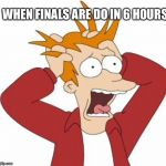 Fry Freaking Out | WHEN FINALS ARE DO IN 6 HOURS | image tagged in fry freaking out | made w/ Imgflip meme maker