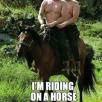 Trump Putin | INSTEAD OF COMING UP WITH IDEAS TO HELP MY COUNTRY I'M RIDING ON A HORSE SHIRTLESS WITH PUTIN. | image tagged in trump putin | made w/ Imgflip meme maker