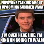 cool and stupid | EVERYONE TALKING ABOUT THEIR UPCOMING SUMMER VACATIONS I'M OVER HERE LIKE, I'M PLANNING ON GOING TO WALMART... | image tagged in cool and stupid | made w/ Imgflip meme maker