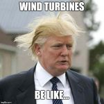 Donald Trump | WIND TURBINES BE LIKE... | image tagged in donald trump | made w/ Imgflip meme maker