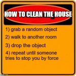 Warning Sign Meme | HOW TO CLEAN THE HOUSE 1) grab a random object 2) walk to another room 3) drop the object 4) repeat until someone tries to stop you by force | image tagged in memes,warning sign | made w/ Imgflip meme maker