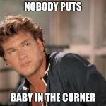 Patrick Swayze | NOBODY PUTS BABY IN THE CORNER | image tagged in patrick swayze | made w/ Imgflip meme maker