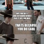 Rick and Carl 3 Meme | YOU LOOK RETARDED AF WITH THAT HAT CARL THATS BECAUSE YOU DO CARL BUT YOU SAY I LOOK RETARDED WHEN I TAKE IT OFF TOO DAD.. WHY DO YOU HAVE T | image tagged in memes,rick and carl 3 | made w/ Imgflip meme maker