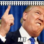 Donald Trump | FFFFFFFFFFFFFFFFFFFFFFFFFFFFFF ART | image tagged in donald trump | made w/ Imgflip meme maker