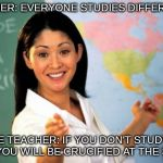 Pls Do Study...but....DO IT MY WAY | TEACHER: EVERYONE STUDIES DIFFERENTLY SAME TEACHER: IF YOU DON'T STUDY MY WAY, YOU WILL BE CRUCIFIED AT THE STAKE. | image tagged in memes,unhelpful high school teacher,funny,relatable,school | made w/ Imgflip meme maker