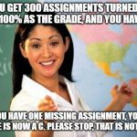 Unhelpful High School Teacher Meme | YOU GET 300 ASSIGNMENTS TURNED IN WITH 100% AS THE GRADE, AND YOU HAVE AN A IF YOU HAVE ONE MISSING ASSIGNMENT, YOU'RE GRADE IS NOW A C. PLE | image tagged in memes,unhelpful high school teacher | made w/ Imgflip meme maker