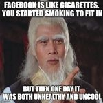 Every generation, makes its mistakes. | FACEBOOK IS LIKE CIGARETTES. YOU STARTED SMOKING TO FIT IN BUT THEN ONE DAY IT WAS BOTH UNHEALTHY AND UNCOOL | image tagged in wise kung fu master,memes,fun,wisdom,facebook | made w/ Imgflip meme maker