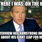 Brian Williams Was There Meme | AND THERE I WAS; ON THE MOON TO INTERVIEW NEIL ARMSTRONG ON HOW HE FELT ABOUT HIS GIANT LEAP FOR MANKIND | image tagged in memes,brian williams was there | made w/ Imgflip meme maker
