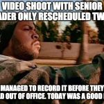 Today Was A Good Day Meme | VIDEO SHOOT WITH SENIOR LEADER ONLY RESCHEDULED TWICE MANAGED TO RECORD IT BEFORE THEY HEAD OUT OF OFFICE. TODAY WAS A GOOD DAY. | image tagged in memes,today was a good day | made w/ Imgflip meme maker