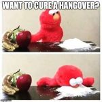 elmo cocaine | WANT TO CURE A HANGOVER? | image tagged in elmo cocaine | made w/ Imgflip meme maker