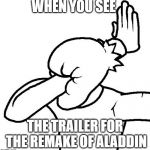 Extreme Facepalm | WHEN YOU SEE THE TRAILER FOR THE REMAKE OF ALADDIN | image tagged in extreme facepalm | made w/ Imgflip meme maker
