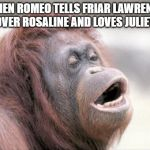 Monkey OOH Meme | WHEN ROMEO TELLS FRIAR LAWRENCE HE'S OVER ROSALINE AND LOVES JULIET NOW | image tagged in memes,monkey ooh | made w/ Imgflip meme maker
