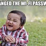Evil Toddler Meme | I CHANGED THE WI-FI PASSWORD | image tagged in memes,evil toddler | made w/ Imgflip meme maker