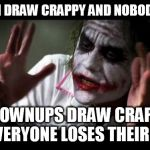 Joker Mind Loss | CHILDREN DRAW CRAPPY AND NOBODY PANICS GROWNUPS DRAW CRAPPY AND EVERYONE LOSES THEIR MINDS | image tagged in joker mind loss,art,drawing,children,grownups,style | made w/ Imgflip meme maker