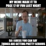 I mean if I make it to page 16 I'll throw a party. | MY MEME MADE IT TO PAGE 17 OF FUN LAST NIGHT SO I GUESS YOU CAN SAY THINGS ARE GETTING PRETTY SERIOUS | image tagged in memes,so i guess you can say things are getting pretty serious,fun,front page | made w/ Imgflip meme maker
