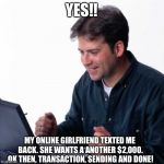 She texted me back!! | YES!! MY ONLINE GIRLFRIEND TEXTED ME BACK. SHE WANTS A ANOTHER $2,000. OK THEN, TRANSACTION, SENDING AND DONE! | image tagged in memes,net noob,online dating,money,lol so funny,first world problems | made w/ Imgflip meme maker