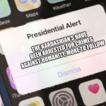 Presidential Alert Meme | THE KARDASHIAN'S HAVE BEEN ARRESTED FOR CRIMES AGAINST HUMANITY, MORE TO FOLLOW | image tagged in memes,presidential alert | made w/ Imgflip meme maker