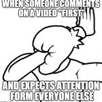 "Extreme Facepalm | WHEN SOMEONE COMMENTS ON A VIDEO ""FIRST"" AND EXPECTS ATTENTION FORM EVERYONE ELSE 