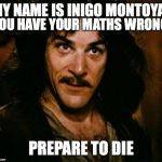 Inigo Montoya Meme | MY NAME IS INIGO MONTOYA, PREPARE TO DIE YOU HAVE YOUR MATHS WRONG | image tagged in memes,inigo montoya | made w/ Imgflip meme maker