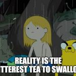 Life Sucks Meme | REALITY IS THE BITTEREST TEA TO SWALLOW | image tagged in memes,life sucks | made w/ Imgflip meme maker