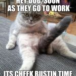 Sexy Cat Meme | HEY DOG, SOON AS THEY GO TO WORK ITS CHEEK BUSTIN TIME | image tagged in memes,sexy cat | made w/ Imgflip meme maker