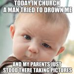 Skeptical Baby Meme | TODAY IN CHURCH A MAN TRIED TO DROWN ME AND MY PARENTS JUST STOOD THERE TAKING PICTURES | image tagged in memes,skeptical baby | made w/ Imgflip meme maker