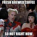 Mugatu So Hot Right Now Meme | FRESH BREWED COFFEE SO HOT RIGHT NOW | image tagged in memes,mugatu so hot right now | made w/ Imgflip meme maker