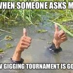 FLOODING THUMBS UP | WHEN SOMEONE ASKS ME HOW GIGGING TOURNAMENT IS GOING | made w/ Imgflip meme maker