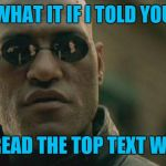 What if I told you? | WHAT IT IF I TOLD YOU YOU READ THE TOP TEXT WRONG | image tagged in memes,matrix morpheus,you read that wrong,too text,44colt | made w/ Imgflip meme maker