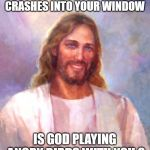 Smiling Jesus Meme | IF A PIGEON CRASHES INTO YOUR WINDOW IS GOD PLAYING ANGRY BIRDS WITH YOU ? | image tagged in memes,smiling jesus | made w/ Imgflip meme maker