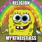 Imagination Spongebob Meme | RELIGION MY ATHEIST ASS | image tagged in memes,imagination spongebob,religion | made w/ Imgflip meme maker
