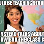 Unhelpful High School Teacher Meme | SHOULD BE TEACHING STUDENTS. INSTEAD TALKS ABOUT HOW BAD THE CLASS IS. | image tagged in memes,unhelpful high school teacher,scumbag | made w/ Imgflip meme maker