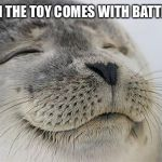 Satisfied Seal Meme | WHEN THE TOY COMES WITH BATTERIES | image tagged in memes,satisfied seal | made w/ Imgflip meme maker