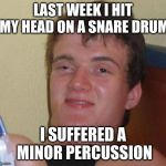 Ba-dum-pum! | LAST WEEK I HIT MY HEAD ON A SNARE DRUM I SUFFERED A MINOR PERCUSSION | image tagged in memes,10 guy,funny,puns | made w/ Imgflip meme maker