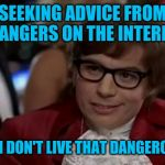 I Too Like To Live Dangerously Meme | SEEKING ADVICE FROM STRANGERS ON THE INTERNET? EVEN I DON'T LIVE THAT DANGEROUSLY | image tagged in memes,i too like to live dangerously | made w/ Imgflip meme maker