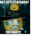 Good Cop and Bad Cop Little Caesars | WANT LITTLE CAESARS? TOO BAD!!!! | image tagged in lego good cop bad cop,the lego movie,little caesars,pizza,memes | made w/ Imgflip meme maker