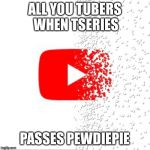 Don't feel so good | ALL YOU TUBERS WHEN TSERIES PASSES PEWDIEPIE | image tagged in don't feel so good | made w/ Imgflip meme maker
