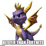 Spyro | BETTER THAN FORTNITE | image tagged in spyro | made w/ Imgflip meme maker