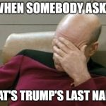 "Captain Picard Facepalm Meme | WHEN SOMEBODY ASKS ""WHAT'S TRUMP'S LAST NAME?"" 