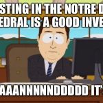 Aaaaand Its Gone Meme | INVESTING IN THE NOTRE DAME CATHEDRAL IS A GOOD INVESTM... AAAAAAAANNNNNDDDDD IT'S GONE | image tagged in memes,aaaaand its gone | made w/ Imgflip meme maker