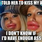 Duck Face Chicks Meme | IF I TOLD HER TO KISS MY ASS I DON'T KNOW IF I'D HAVE ENOUGH ASS | image tagged in memes,duck face chicks | made w/ Imgflip meme maker