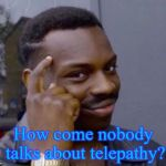 black guy pointing at head | How come nobody talks about telepathy? | image tagged in black guy pointing at head | made w/ Imgflip meme maker
