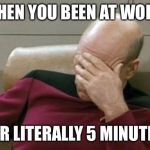Captain Picard Facepalm Meme | WHEN YOU BEEN AT WORK FOR LITERALLY 5 MINUTES | image tagged in memes,captain picard facepalm | made w/ Imgflip meme maker
