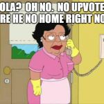 Consuela Meme | OLA?  OH NO.  NO UPVOTE HERE HE NO HOME RIGHT NOW. | image tagged in memes,consuela | made w/ Imgflip meme maker