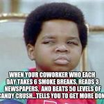 LOWERED EXPECTATIONS | WHEN YOUR COWORKER WHO EACH DAY TAKES 6 SMOKE BREAKS, READS 3 NEWSPAPERS,  AND BEATS 50 LEVELS OF CANDY CRUSH...TELLS YOU TO GET MORE DONE | image tagged in coworkers,coworker,work,job,jobs,funny memes | made w/ Imgflip meme maker